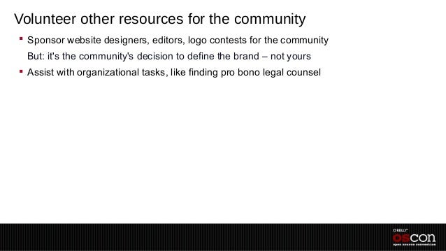 Volunteer other resources for the community Sponsor website designers, editors, logo contests for the community –But: its...