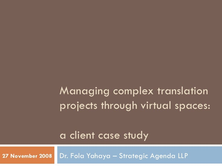Managing complex translation projects through virtual spaces:  a client case study Dr. Fola Yahaya – Strategic Agenda LLP ...