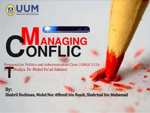 LOGO MANAGINGCONFLICPrepared for Politics and Administration Class   GMGG 5124Prof. Madya. Dr. Mohd Fo'ad SakdanTBy:Shahri...