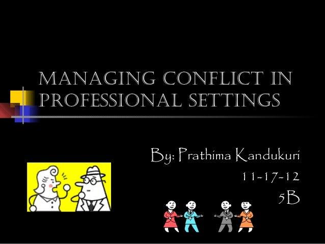 Managing conflict inprofessional settings         By: Prathima Kandukuri                      11-17-12                    ...