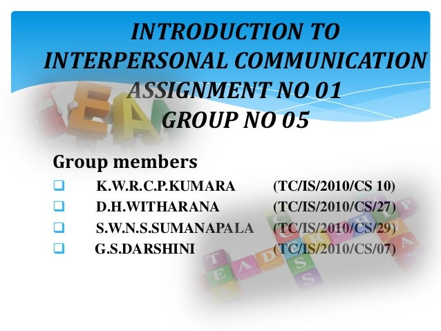 INTRODUCTION TOINTERPERSONAL COMMUNICATIONASSIGNMENT NO 01GROUP NO 05Group members K.W.R.C.P.KUMARA (TC/IS/2010/CS 10) D...