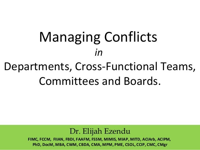 Managing Conflicts in Departments, Cross-Functional Teams, Committees and Boards. Dr. Elijah Ezendu FIMC, FCCM, FIIAN, FBD...