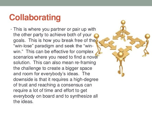 Collaborating • This is where you partner or pair up with the other party to achieve both of your goals. This is how you b...