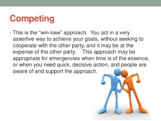 Competing • This is the ―win-lose‖ approach. You act in a very assertive way to achieve your goals, without seeking to coo...