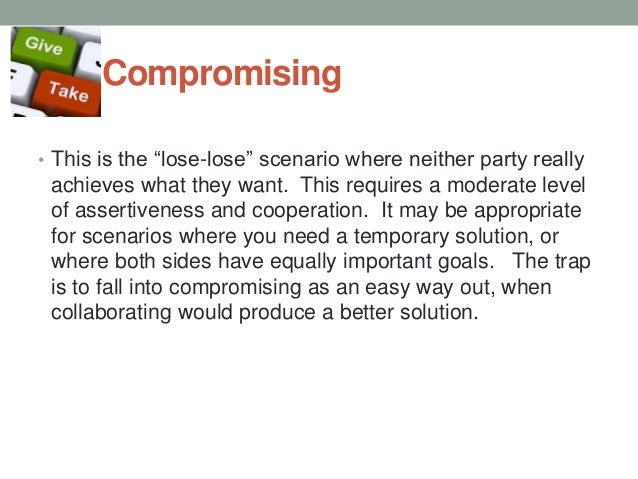Compromising • This is the ―lose-lose‖ scenario where neither party really achieves what they want. This requires a modera...