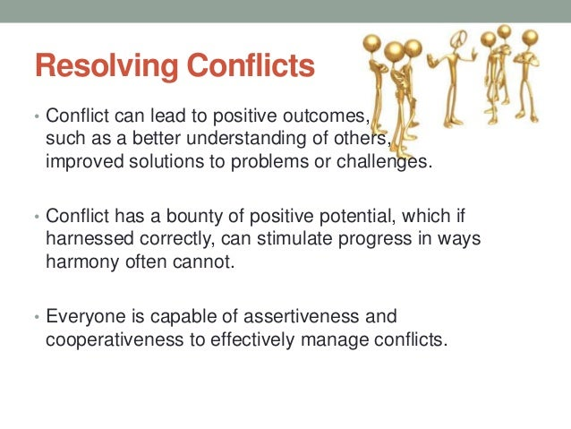 Resolving Conflicts • Conflict can lead to positive outcomes, such as a better understanding of others, improved solutions...