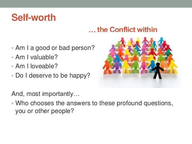 Self-worth … the Conflict within • Am I a good or bad person? • Am I valuable? • Am I loveable? • Do I deserve to be happy...
