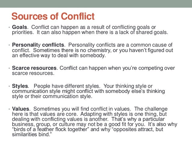 Sources of Conflict • Goals. Conflict can happen as a result of conflicting goals or priorities. It can also happen when t...