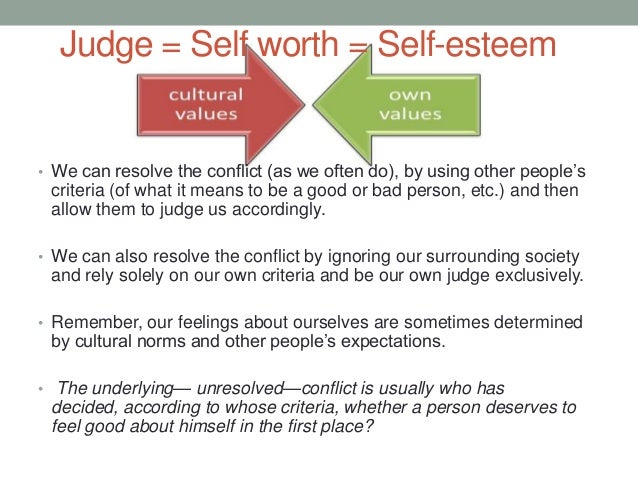 Judge = Self worth = Self-esteem • We can resolve the conflict (as we often do), by using other people's criteria (of what...