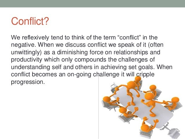 Conflict? We reflexively tend to think of the term ―conflict‖ in the negative. When we discuss conflict we speak of it (of...