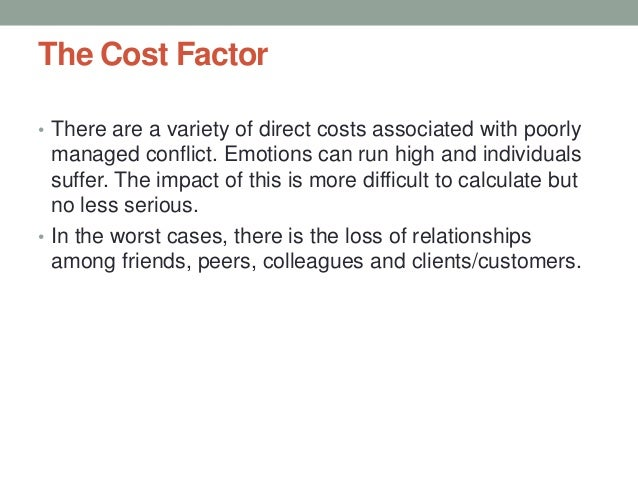 The Cost Factor • There are a variety of direct costs associated with poorly managed conflict. Emotions can run high and i...
