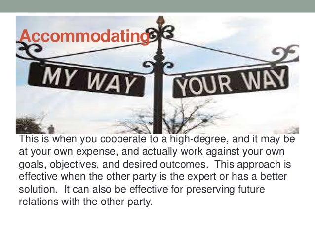 Accommodating This is when you cooperate to a high-degree, and it may be at your own expense, and actually work against yo...