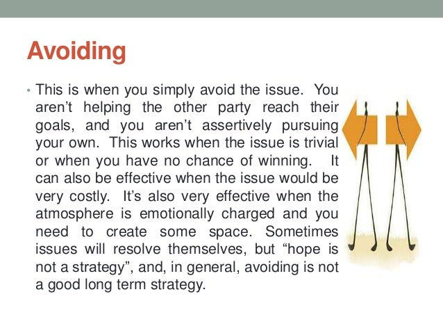 Avoiding • This is when you simply avoid the issue. You aren't helping the other party reach their goals, and you aren't a...