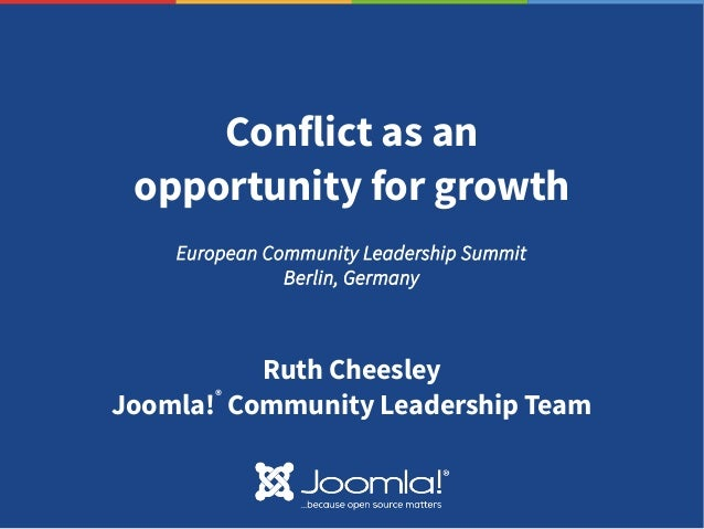 Conflict as an opportunity for growth Ruth Cheesley Joomla! ® Community Leadership Team European Community Leadership Summ...
