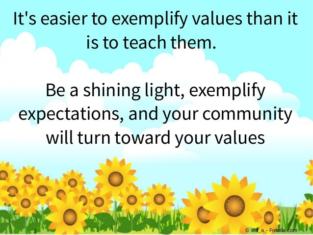 © kid_a - Fotolia.com It's easier to exemplify values than it is to teach them. Be a shining light, exemplify expectations...