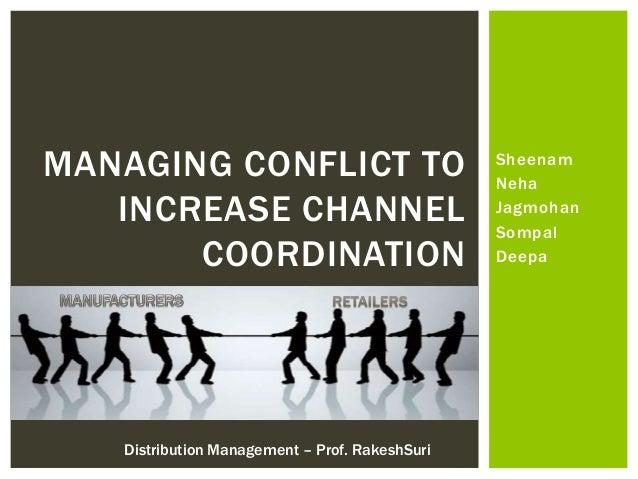 Sheenam Neha Jagmohan Sompal Deepa MANAGING CONFLICT TO INCREASE CHANNEL COORDINATION Distribution Management – Prof. Rake...