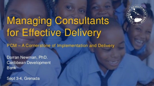 Managing Consultants for Effective Delivery PCM – A Cornerstone of Implementation and Delivery Darran Newman, PhD. Caribbe...