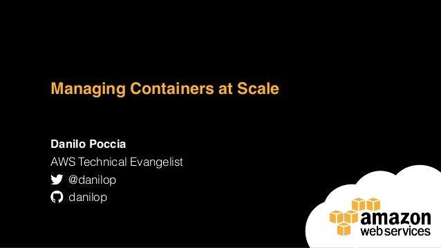 Managing Containers at Scale Danilo Poccia AWS Technical Evangelist @danilop danilop