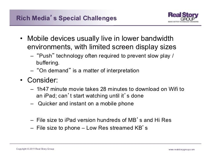 Rich Media s Special Challenges   • Mobile devices usually live in lower bandwidth      environments, with limited screen...