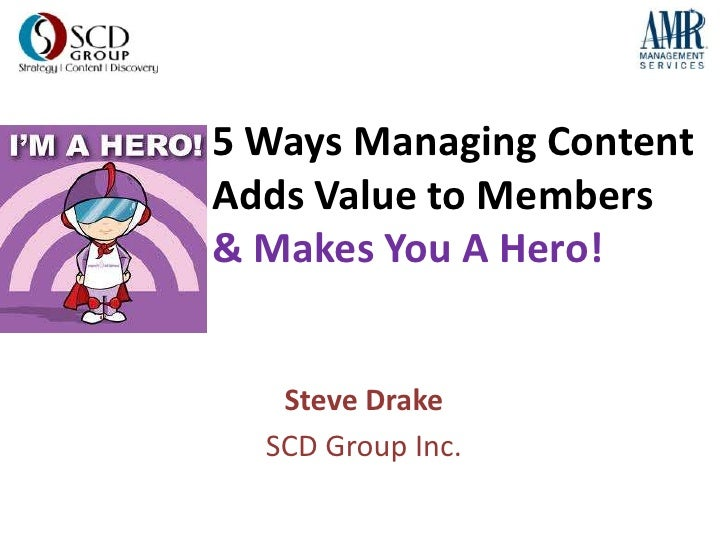 5 Ways Managing ContentAdds Value to Members& Makes You A Hero!   Steve Drake  SCD Group Inc.