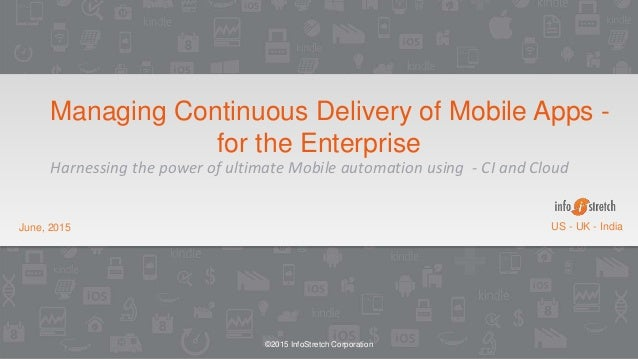 ©2015 InfoStretch Corporation June, 2015 US - UK - India Managing Continuous Delivery of Mobile Apps - for the Enterprise ...