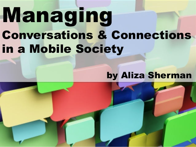 Managing  Conversations & Connectionsin a Mobile Societyby Aliza Sherman