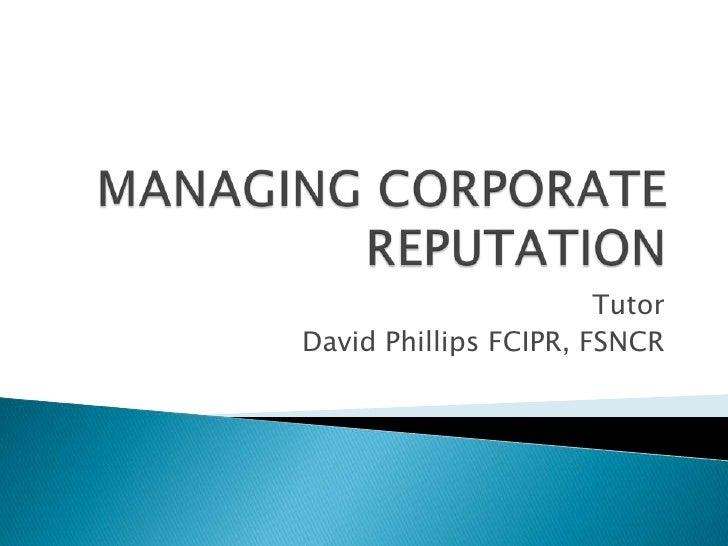 MANAGING CORPORATE REPUTATION <br />Tutor<br />David Phillips FCIPR, FSNCR<br />