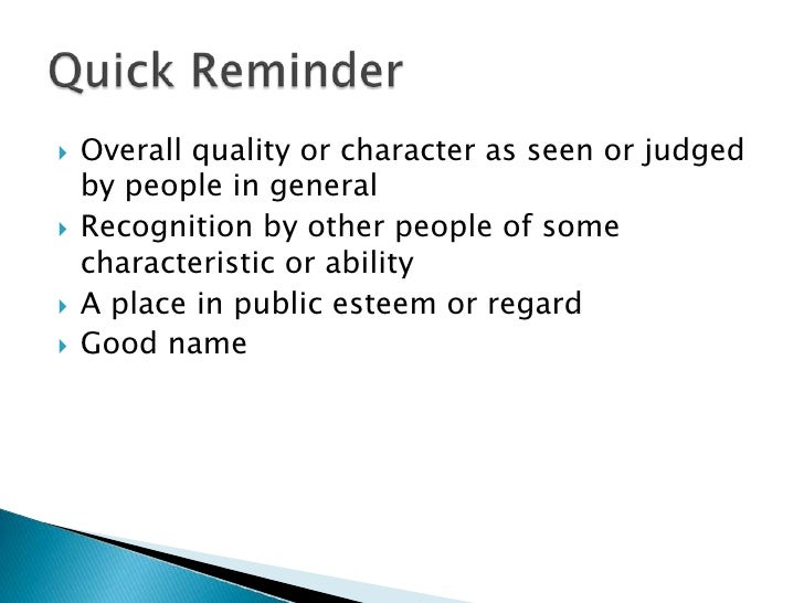 Overall quality or character as seen or judged by people in general <br />Recognition by other people of some characterist...