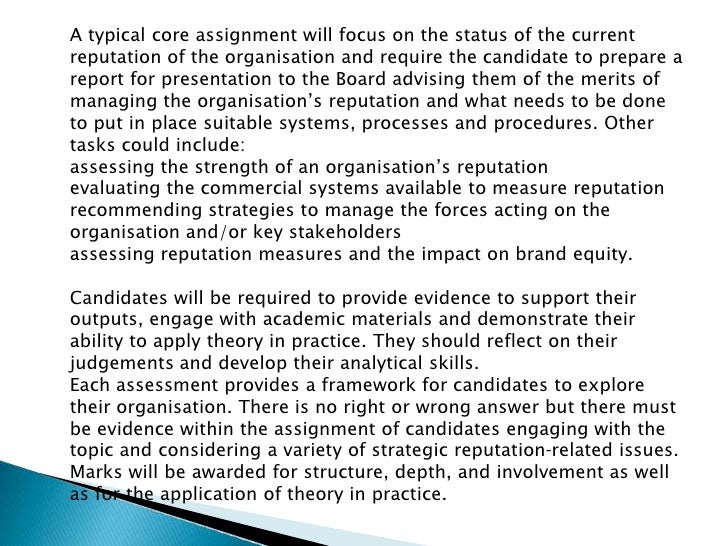 A typical core assignment will focus on the status of the current reputation of the organisation and require the candidate...