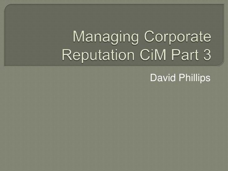 Managing Corporate Reputation CiM Part 3<br />David Phillips<br />