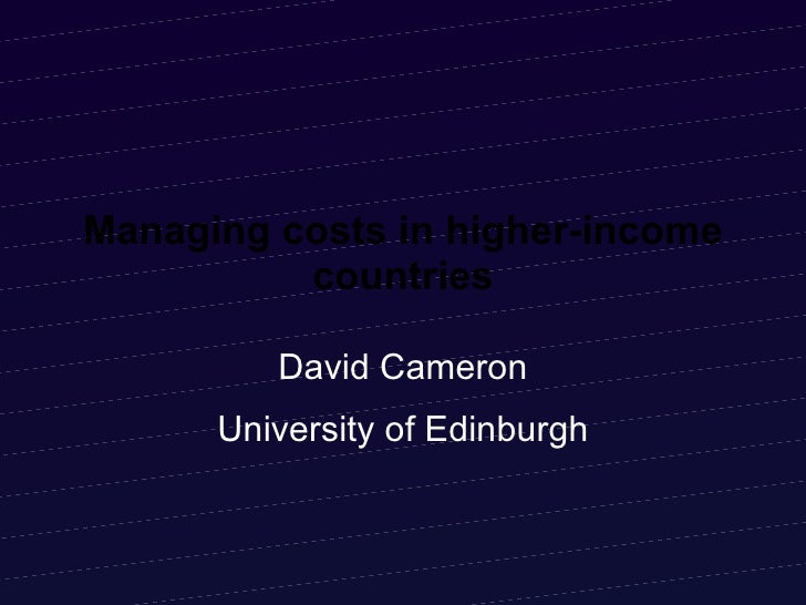 Managing costs in higher-income countries David Cameron University of Edinburgh