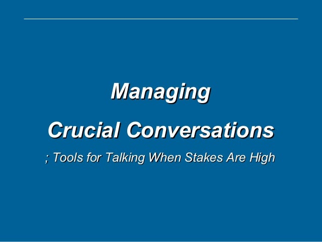 ManagingManaging Crucial ConversationsCrucial Conversations ; Tools for Talking When Stakes Are High; Tools for Talking Wh...