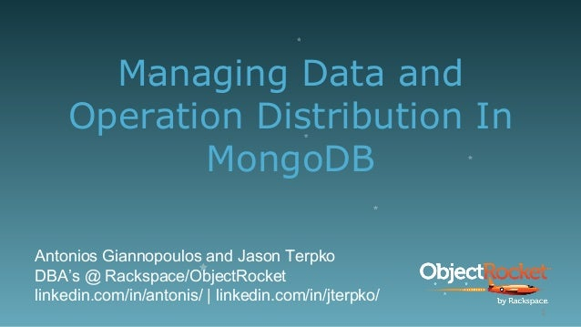 Managing Data and Operation Distribution In MongoDB Antonios Giannopoulos and Jason Terpko DBA's @ Rackspace/ObjectRocket ...