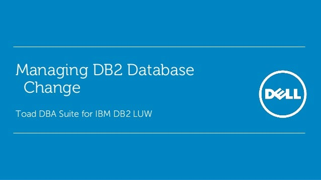 Managing DB2 Database Change Toad DBA Suite for IBM DB2 LUW