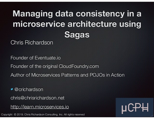 @crichardson Managing data consistency in a microservice architecture using Sagas Chris Richardson Founder of Eventuate.io...