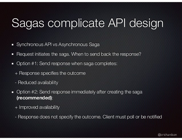 @crichardson Sagas complicate API design Synchronous API vs Asynchronous Saga Request initiates the saga. When to send bac...