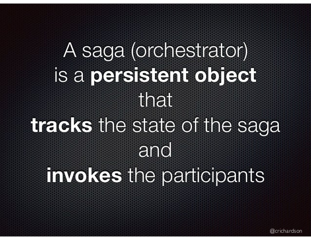 @crichardson A saga (orchestrator) is a persistent object that tracks the state of the saga and invokes the participants