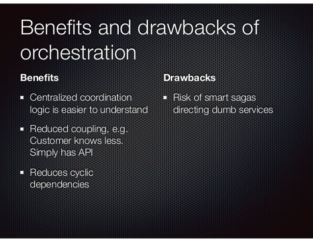 Benefits and drawbacks of orchestration Benefits Centralized coordination logic is easier to understand Reduced coupling, e....