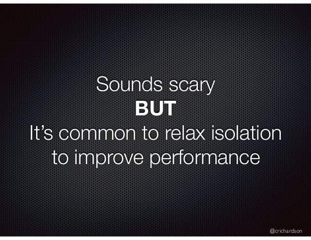 @crichardson Sounds scary BUT It's common to relax isolation to improve performance