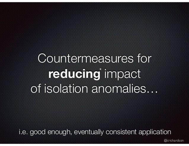 @crichardson Countermeasures for reducing impact of isolation anomalies… * i.e. good enough, eventually consistent applica...