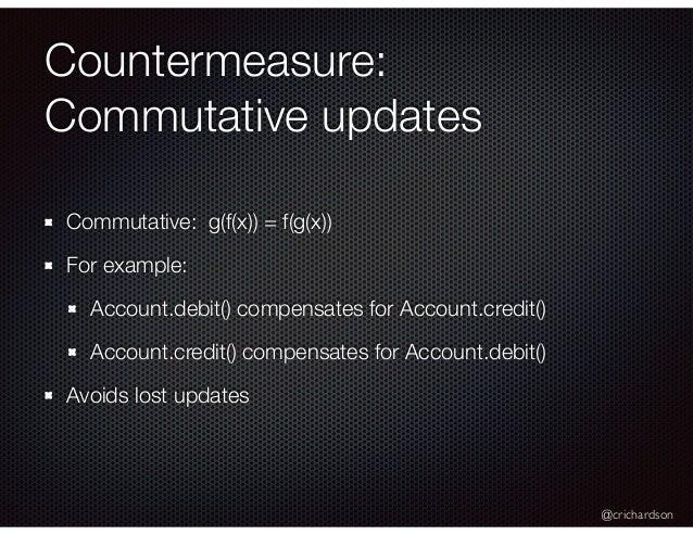 @crichardson Countermeasure: Commutative updates Commutative: g(f(x)) = f(g(x)) For example: Account.debit() compensates f...