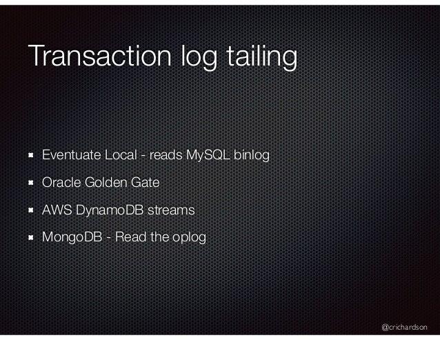 @crichardson Transaction log tailing Eventuate Local - reads MySQL binlog Oracle Golden Gate AWS DynamoDB streams MongoDB ...