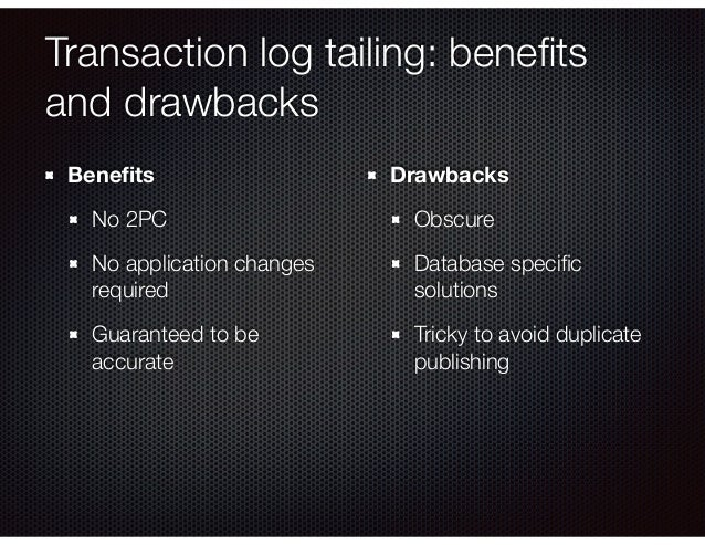 Transaction log tailing: benefits and drawbacks Benefits No 2PC No application changes required Guaranteed to be accurate Dr...