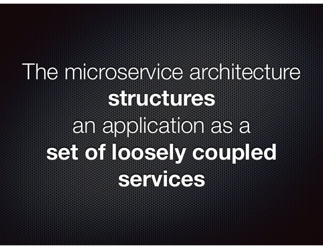 The microservice architecture structures an application as a set of loosely coupled services