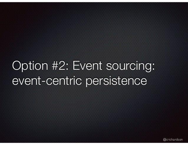 @crichardson Option #2: Event sourcing: event-centric persistence