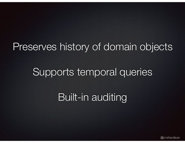 @crichardson Preserves history of domain objects Supports temporal queries Built-in auditing