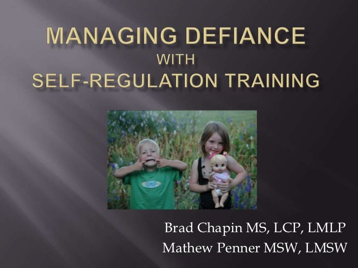 Managing Defiancewith Self-regulation Training<br />Brad Chapin MS, LCP, LMLP<br />Mathew Penner MSW, LMSW<br />