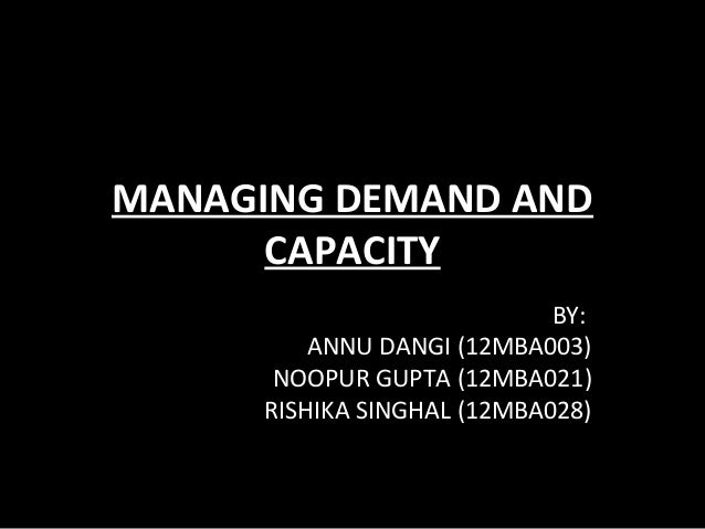 MANAGING DEMAND AND CAPACITY BY: ANNU DANGI (12MBA003) NOOPUR GUPTA (12MBA021) RISHIKA SINGHAL (12MBA028)
