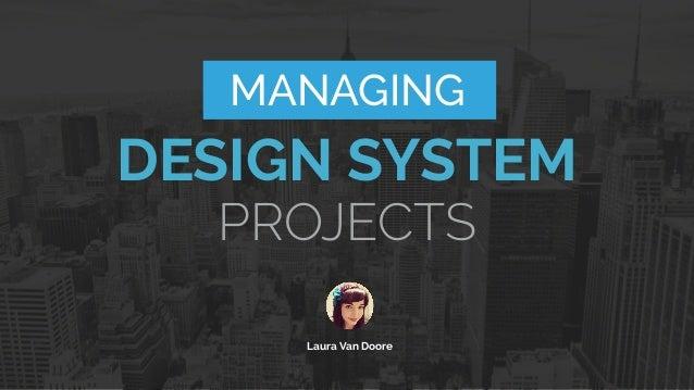 MANAGING DESIGN SYSTEM Laura Van Doore PROJECTS