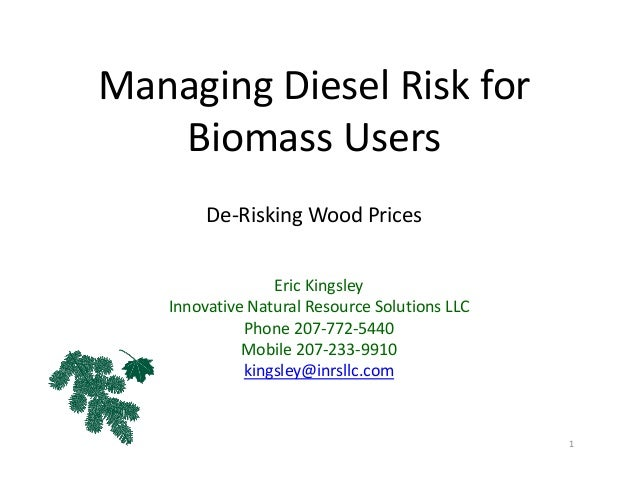 Managing Diesel Risk for  Biomass Users De‐Risking Wood Prices Eric Kingsley Innovative Natural Resource Solutions LLC Pho...